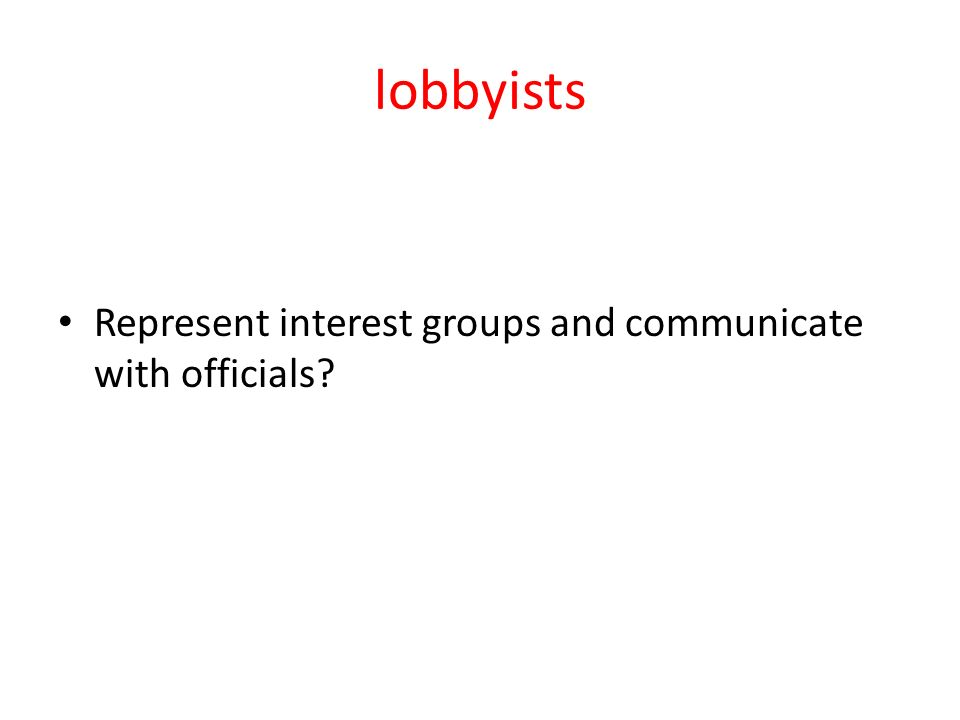 lobbyists Represent interest groups and communicate with officials
