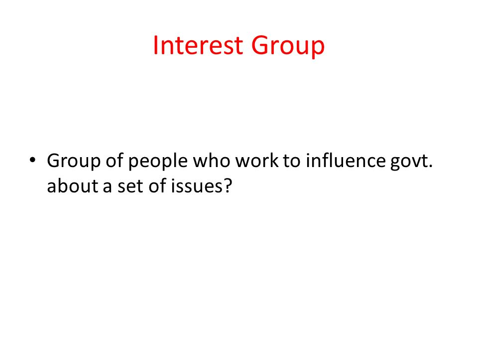Interest Group Group of people who work to influence govt. about a set of issues