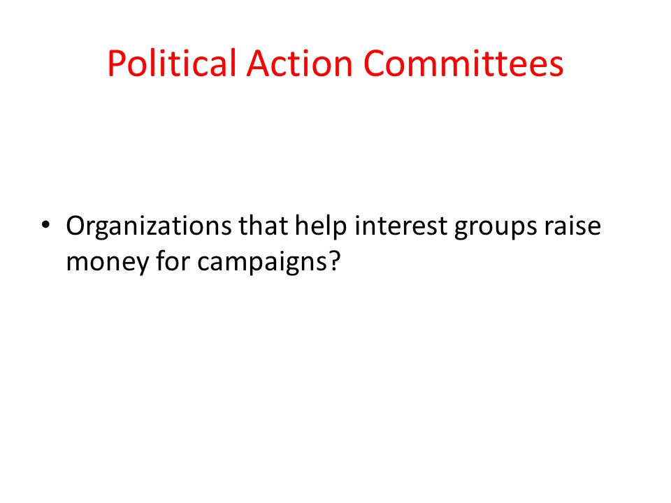 Political Action Committees Organizations that help interest groups raise money for campaigns