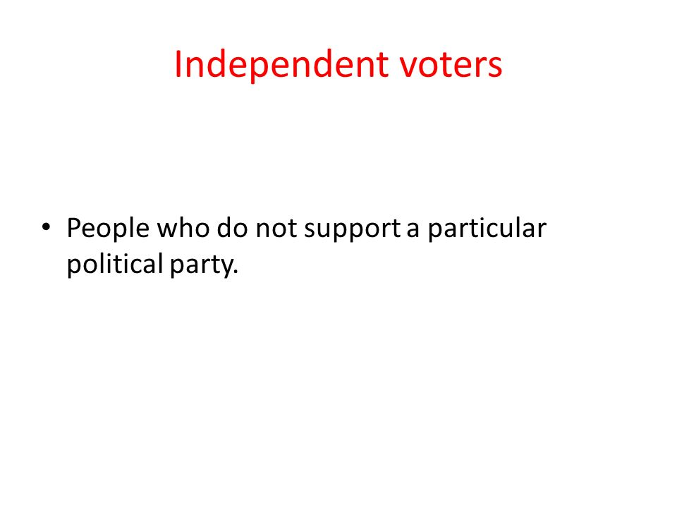 Independent voters People who do not support a particular political party.