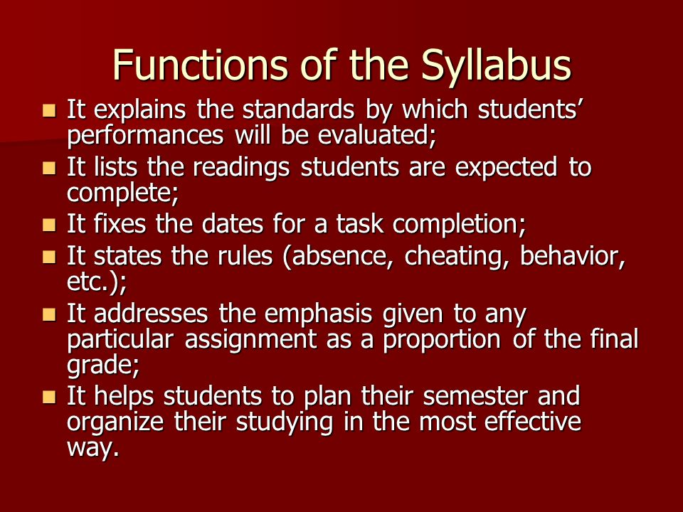 Functions of the Syllabus It explains the standards by which students' performances will be evaluated; It explains the standards by which students' performances will be evaluated; It lists the readings students are expected to complete; It lists the readings students are expected to complete; It fixes the dates for a task completion; It fixes the dates for a task completion; It states the rules (absence, cheating, behavior, etc.); It states the rules (absence, cheating, behavior, etc.); It addresses the emphasis given to any particular assignment as a proportion of the final grade; It addresses the emphasis given to any particular assignment as a proportion of the final grade; It helps students to plan their semester and organize their studying in the most effective way.