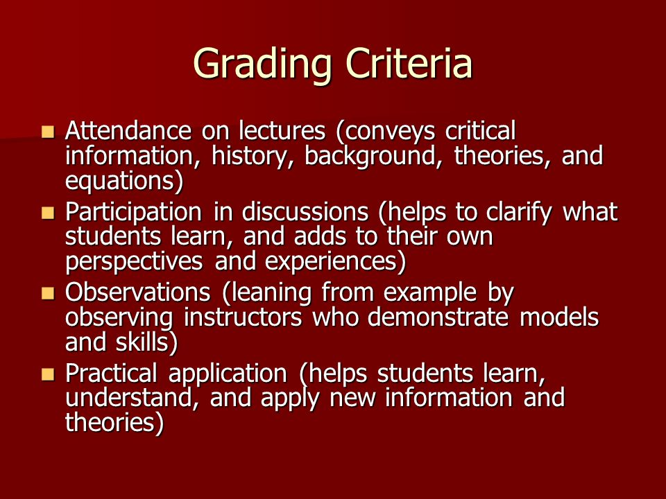 Grading Criteria Attendance on lectures (conveys critical information, history, background, theories, and equations) Attendance on lectures (conveys critical information, history, background, theories, and equations) Participation in discussions (helps to clarify what students learn, and adds to their own perspectives and experiences) Participation in discussions (helps to clarify what students learn, and adds to their own perspectives and experiences) Observations (leaning from example by observing instructors who demonstrate models and skills) Observations (leaning from example by observing instructors who demonstrate models and skills) Practical application (helps students learn, understand, and apply new information and theories) Practical application (helps students learn, understand, and apply new information and theories)
