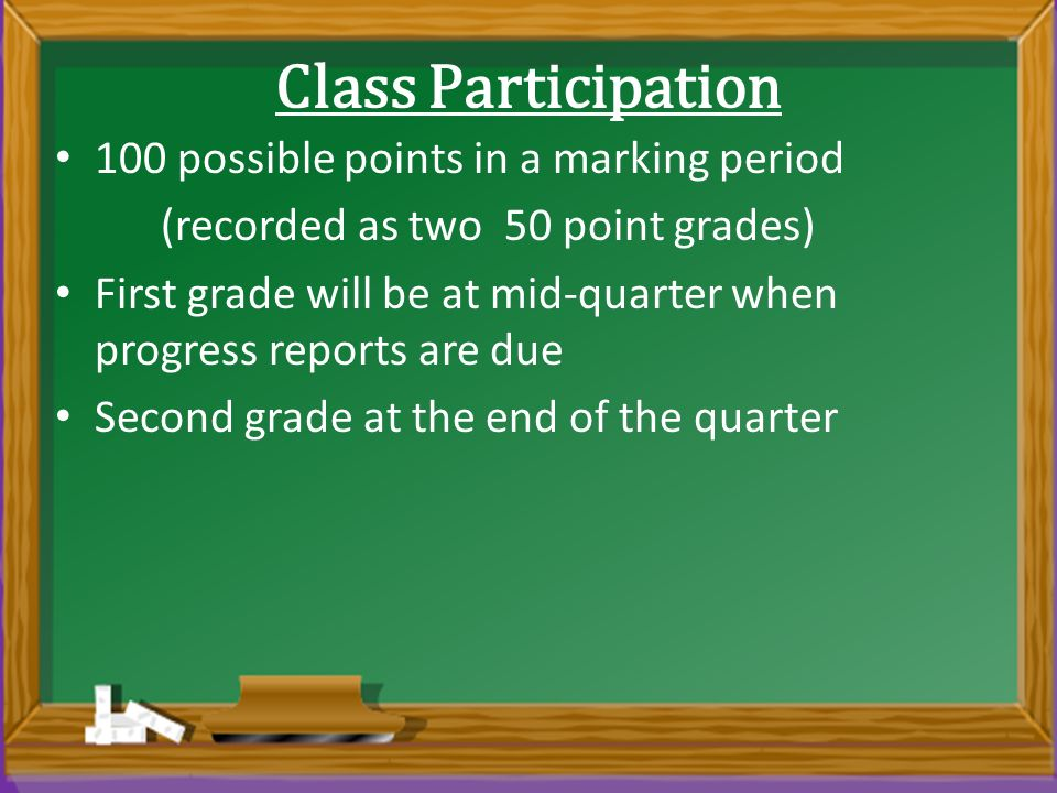 Class Participation 100 possible points in a marking period (recorded as two 50 point grades) First grade will be at mid-quarter when progress reports are due Second grade at the end of the quarter