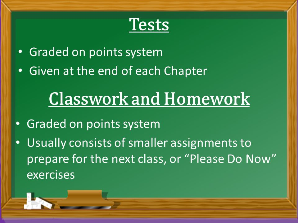 Tests Graded on points system Given at the end of each Chapter Classwork and Homework Graded on points system Usually consists of smaller assignments to prepare for the next class, or Please Do Now exercises