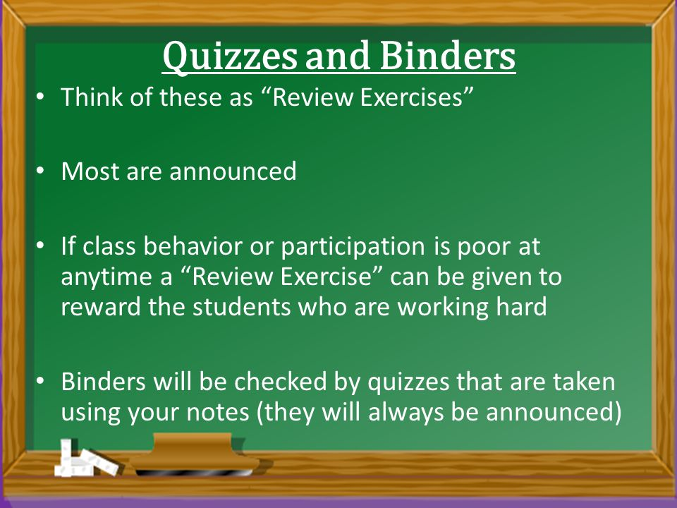 Quizzes and Binders Think of these as Review Exercises Most are announced If class behavior or participation is poor at anytime a Review Exercise can be given to reward the students who are working hard Binders will be checked by quizzes that are taken using your notes (they will always be announced)
