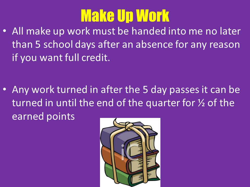 Make Up Work All make up work must be handed into me no later than 5 school days after an absence for any reason if you want full credit.