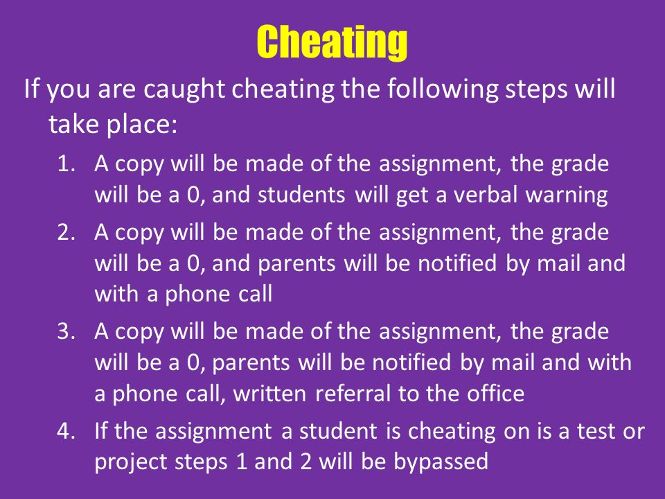 Cheating If you are caught cheating the following steps will take place: 1.A copy will be made of the assignment, the grade will be a 0, and students will get a verbal warning 2.A copy will be made of the assignment, the grade will be a 0, and parents will be notified by mail and with a phone call 3.A copy will be made of the assignment, the grade will be a 0, parents will be notified by mail and with a phone call, written referral to the office 4.If the assignment a student is cheating on is a test or project steps 1 and 2 will be bypassed