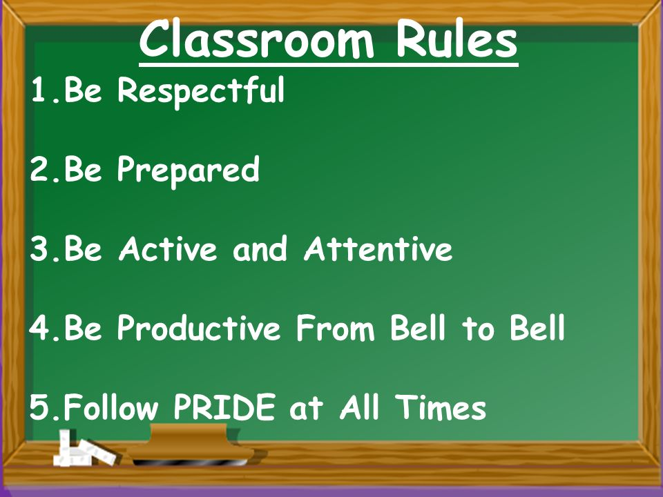 Classroom Rules 1.Be Respectful 2.Be Prepared 3.Be Active and Attentive 4.Be Productive From Bell to Bell 5.Follow PRIDE at All Times