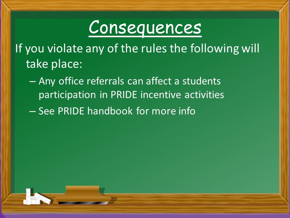 Consequences If you violate any of the rules the following will take place: – Any office referrals can affect a students participation in PRIDE incentive activities – See PRIDE handbook for more info