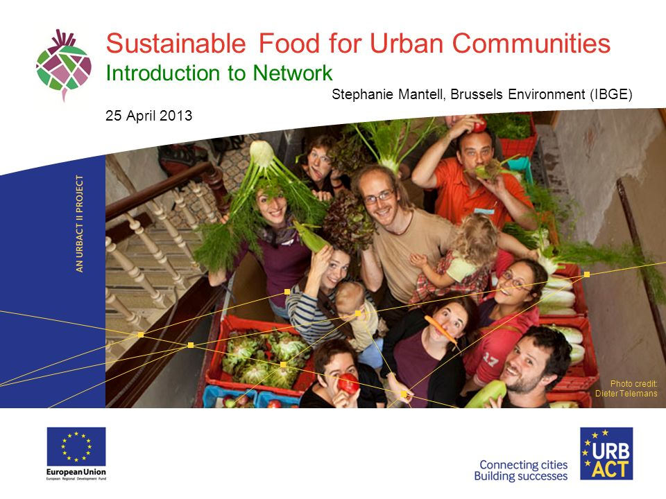LOGO PROJECT Sustainable Food for Urban Communities Introduction to Network Stephanie Mantell, Brussels Environment (IBGE) 25 April 2013 Photo credit: Dieter Telemans