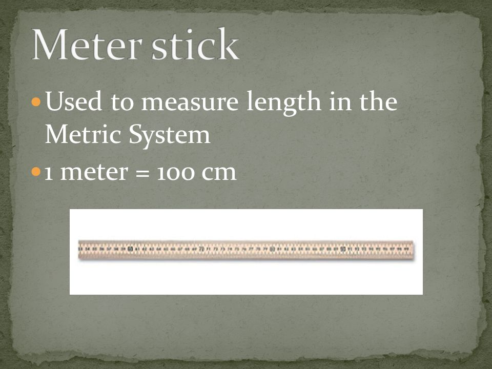 Used to measure length in the Metric System 1 meter = 100 cm