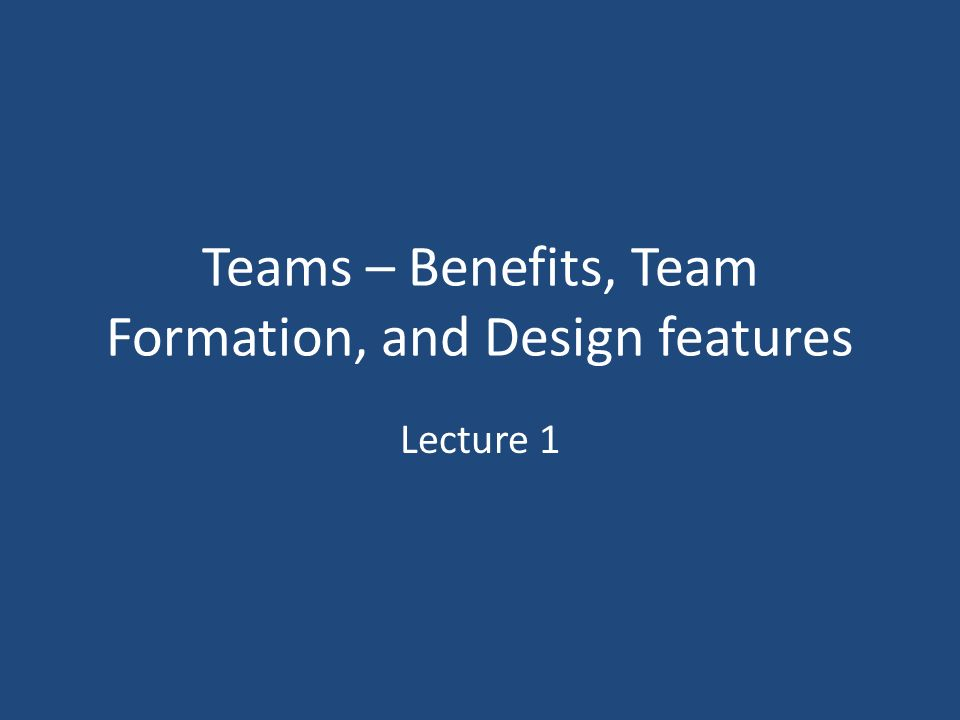 Teams – Benefits, Team Formation, and Design features Lecture 1