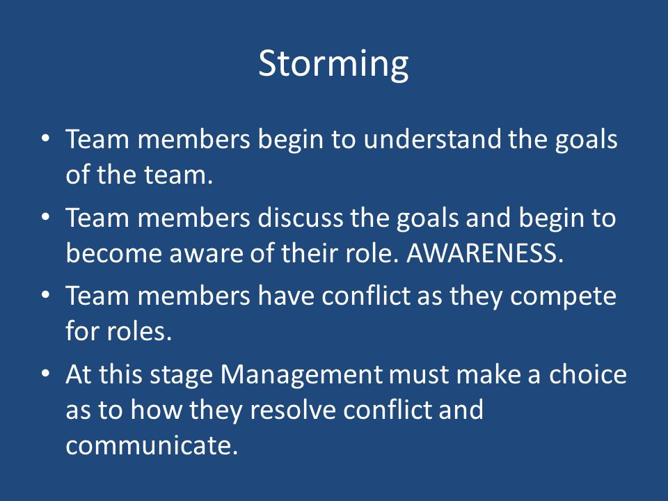 Storming Team members begin to understand the goals of the team.