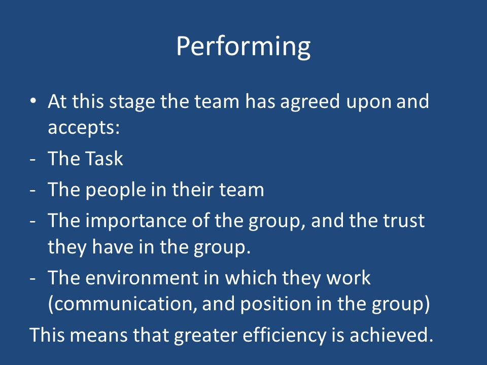 Performing At this stage the team has agreed upon and accepts: -The Task -The people in their team -The importance of the group, and the trust they have in the group.