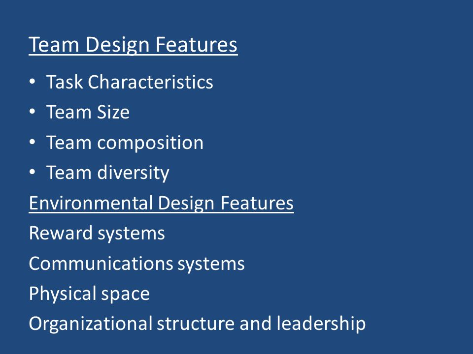 Team Design Features Task Characteristics Team Size Team composition Team diversity Environmental Design Features Reward systems Communications systems Physical space Organizational structure and leadership