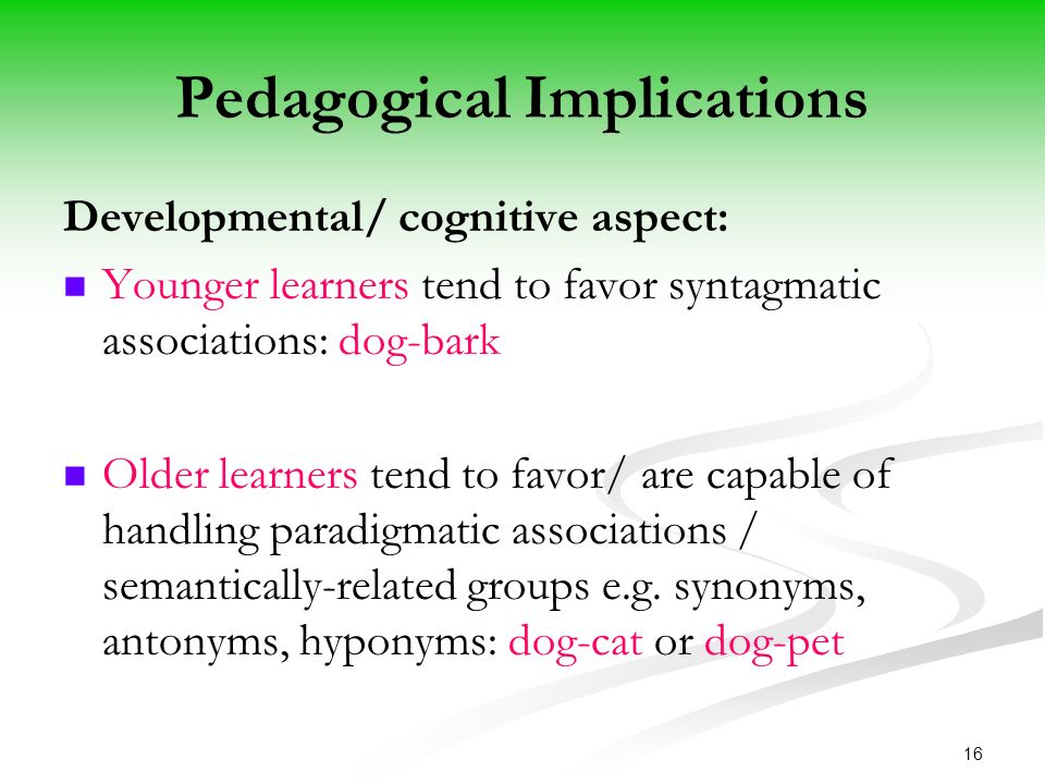16 Pedagogical Implications Developmental/ cognitive aspect: Younger learners tend to favor syntagmatic associations: dog-bark Older learners tend to favor/ are capable of handling paradigmatic associations / semantically-related groups e.g.