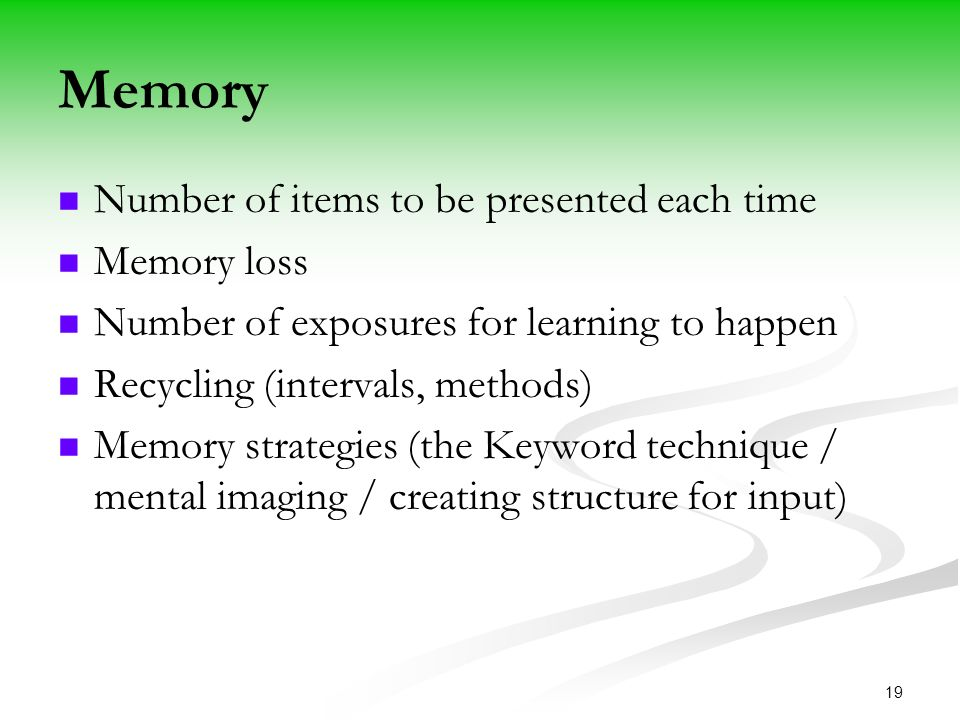 19 Memory Number of items to be presented each time Memory loss Number of exposures for learning to happen Recycling (intervals, methods) Memory strategies (the Keyword technique / mental imaging / creating structure for input)