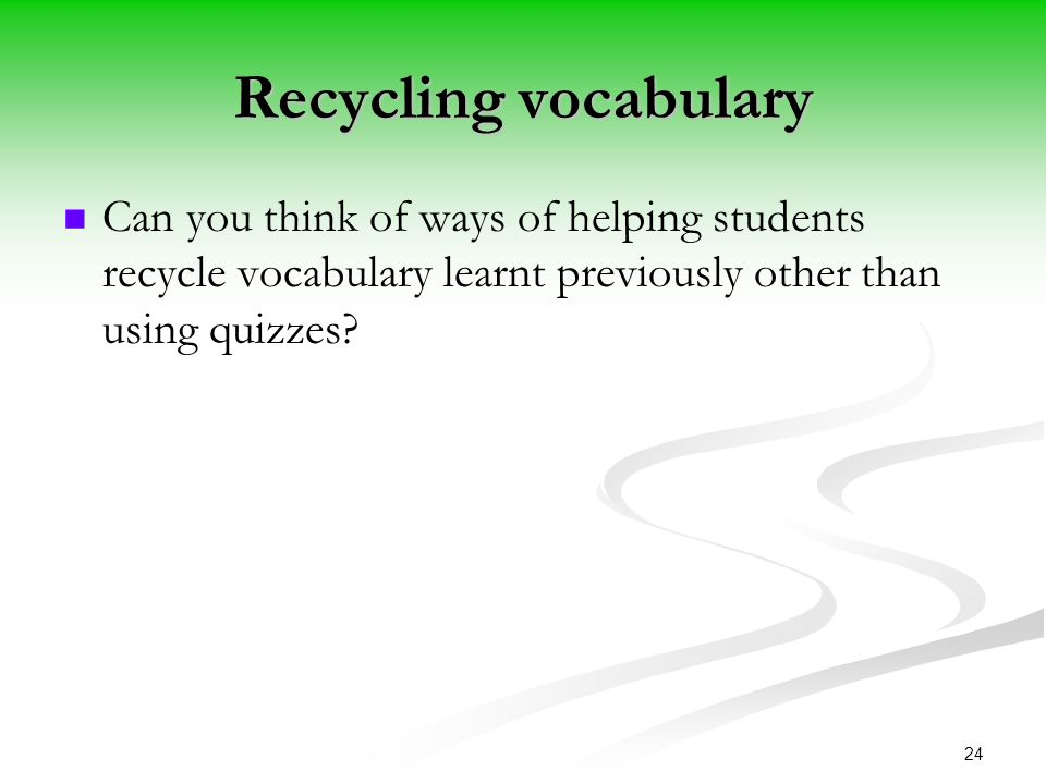 Recycling vocabulary Can you think of ways of helping students recycle vocabulary learnt previously other than using quizzes.