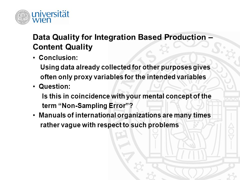 Data Quality for Integration Based Production – Content Quality Conclusion: Using data already collected for other purposes gives often only proxy variables for the intended variables Question: Is this in coincidence with your mental concept of the term Non-Sampling Error .