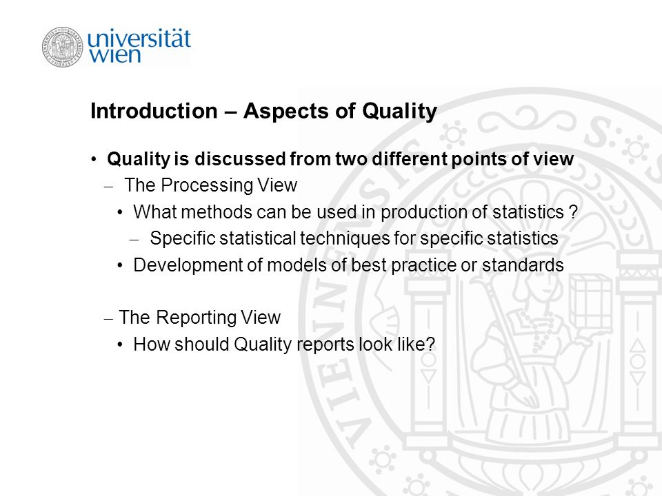 Introduction – Aspects of Quality Quality is discussed from two different points of view  The Processing View What methods can be used in production of statistics .