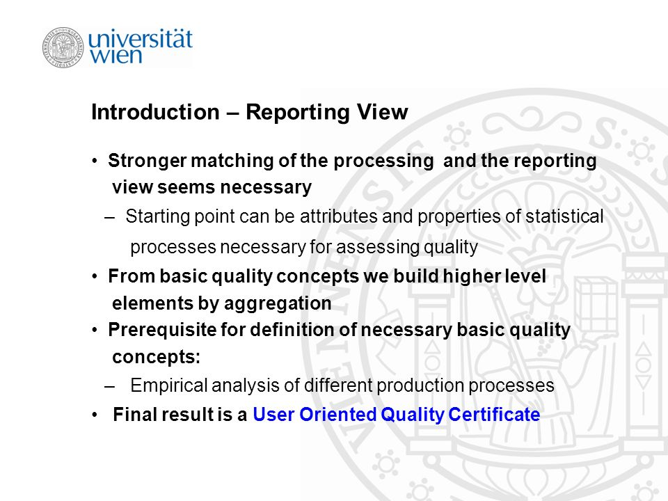 Introduction – Reporting View Stronger matching of the processing and the reporting view seems necessary – Starting point can be attributes and properties of statistical processes necessary for assessing quality From basic quality concepts we build higher level elements by aggregation Prerequisite for definition of necessary basic quality concepts: – Empirical analysis of different production processes Final result is a User Oriented Quality Certificate
