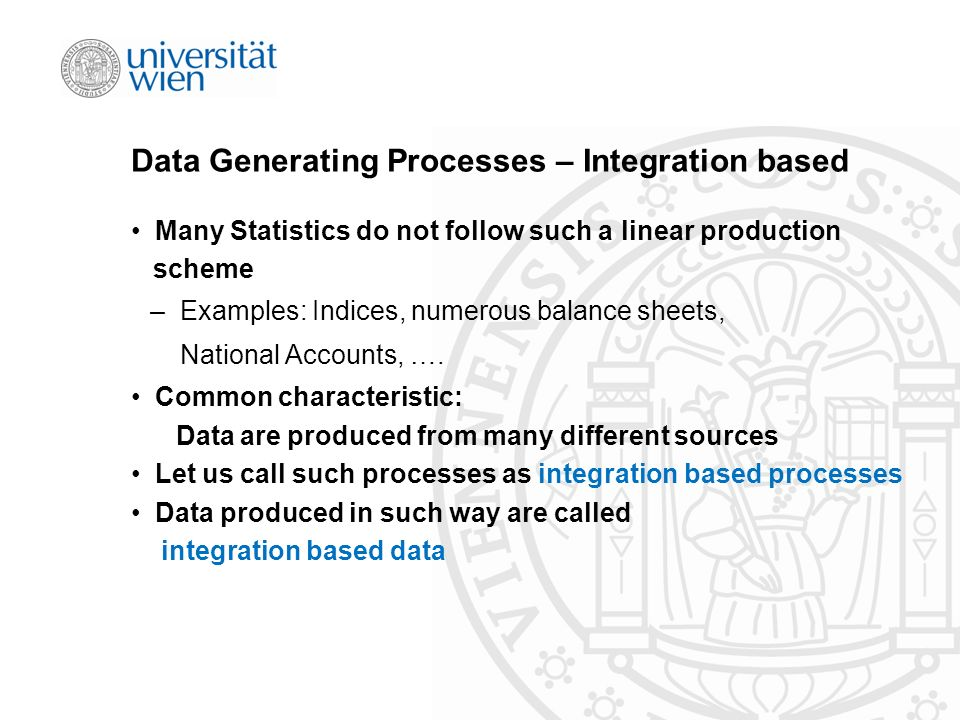 Data Generating Processes – Integration based Many Statistics do not follow such a linear production scheme – Examples: Indices, numerous balance sheets, National Accounts, ….