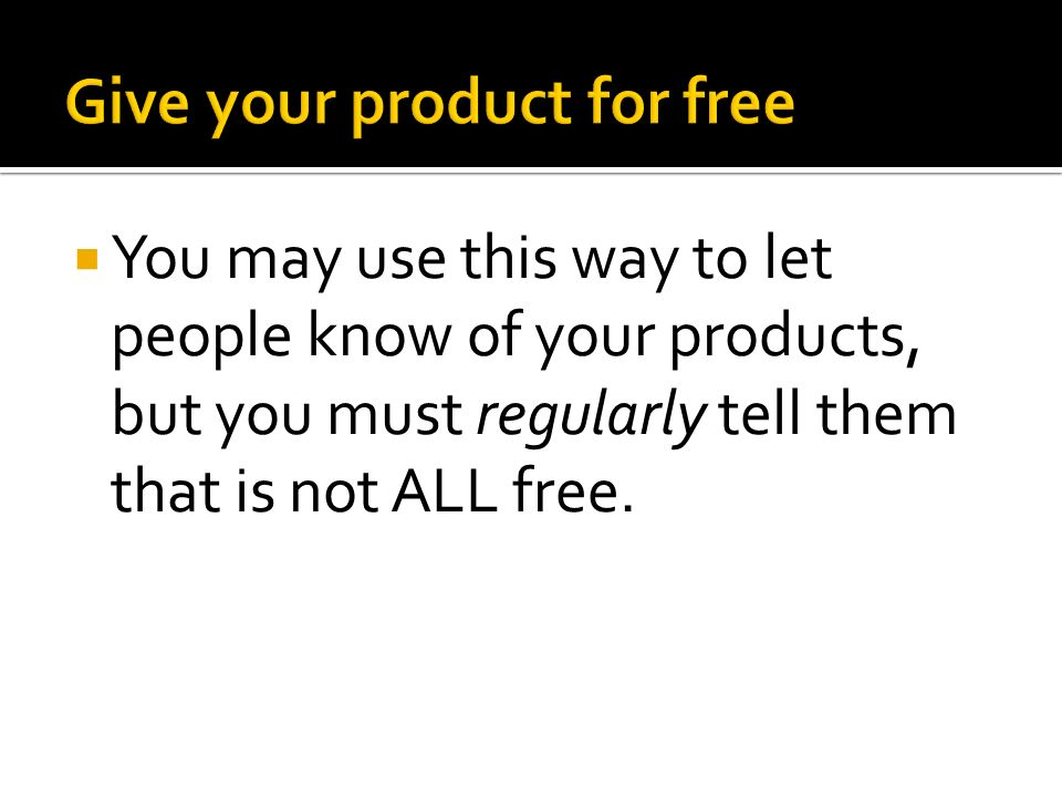  You may use this way to let people know of your products, but you must regularly tell them that is not ALL free.