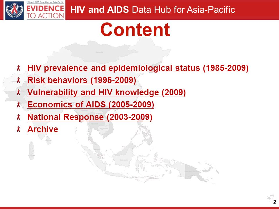 HIV and AIDS Data Hub for Asia-Pacific Content HIV prevalence and epidemiological status (1985-2009) Risk behaviors (1995-2009) Vulnerability and HIV knowledge (2009) Economics of AIDS (2005-2009) National Response (2003-2009) Archive 2