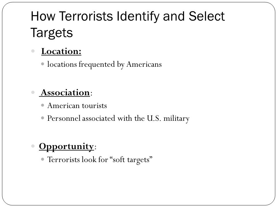 How Terrorists Identify and Select Targets Location: locations frequented by Americans Association: American tourists Personnel associated with the U.S.