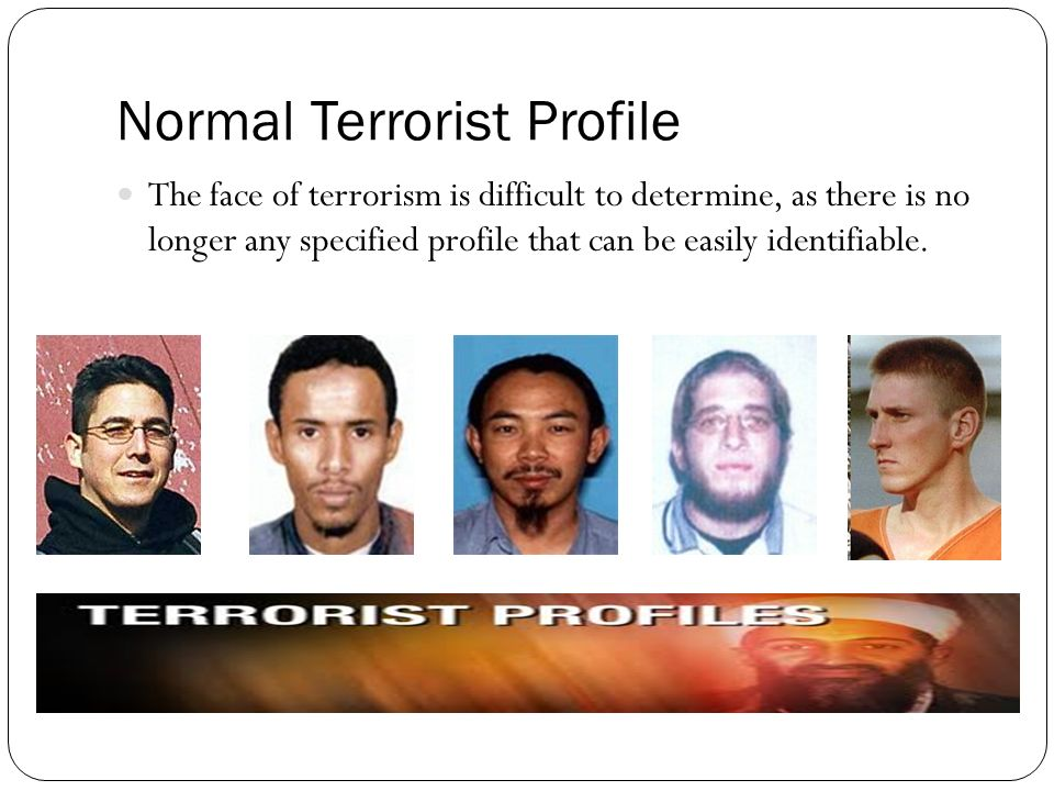 Normal Terrorist Profile The face of terrorism is difficult to determine, as there is no longer any specified profile that can be easily identifiable.