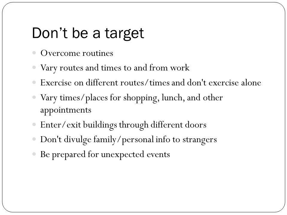 Don't be a target Overcome routines Vary routes and times to and from work Exercise on different routes/times and don t exercise alone Vary times/places for shopping, lunch, and other appointments Enter/exit buildings through different doors Don t divulge family/personal info to strangers Be prepared for unexpected events