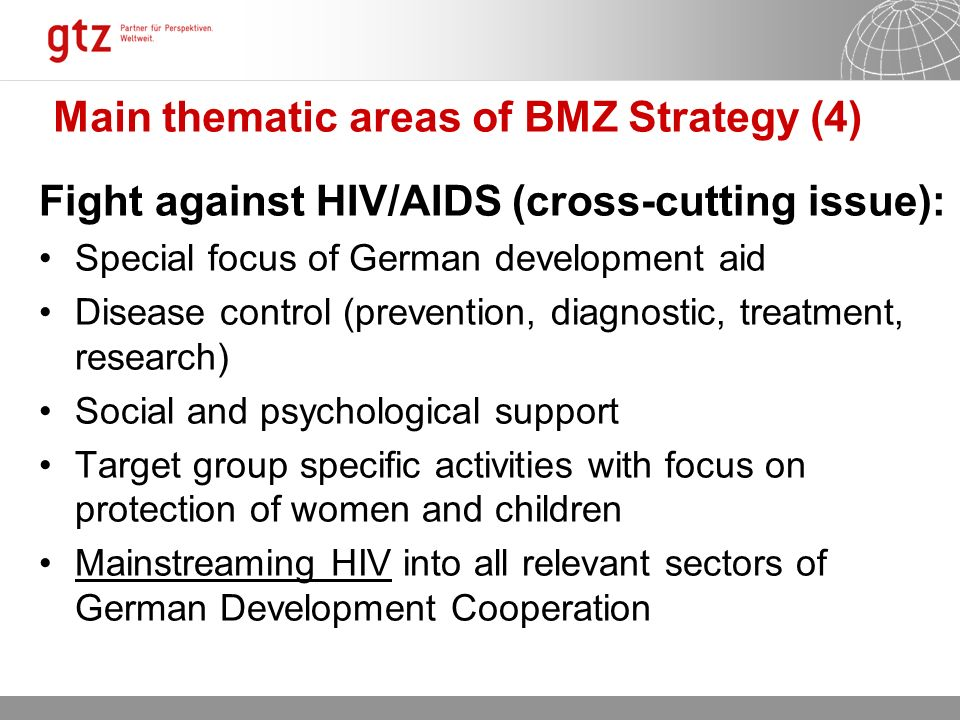 12.10.2015 Seite 10 Main thematic areas of BMZ Strategy (4) Fight against HIV/AIDS (cross-cutting issue): Special focus of German development aid Disease control (prevention, diagnostic, treatment, research) Social and psychological support Target group specific activities with focus on protection of women and children Mainstreaming HIV into all relevant sectors of German Development Cooperation