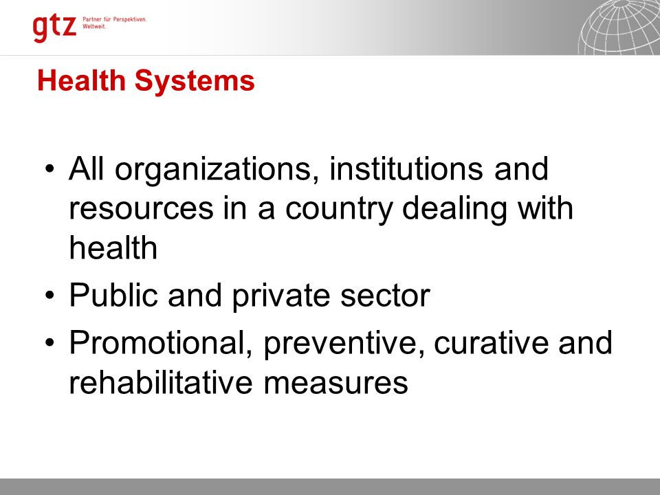 12.10.2015 Seite 4 Health Systems All organizations, institutions and resources in a country dealing with health Public and private sector Promotional, preventive, curative and rehabilitative measures