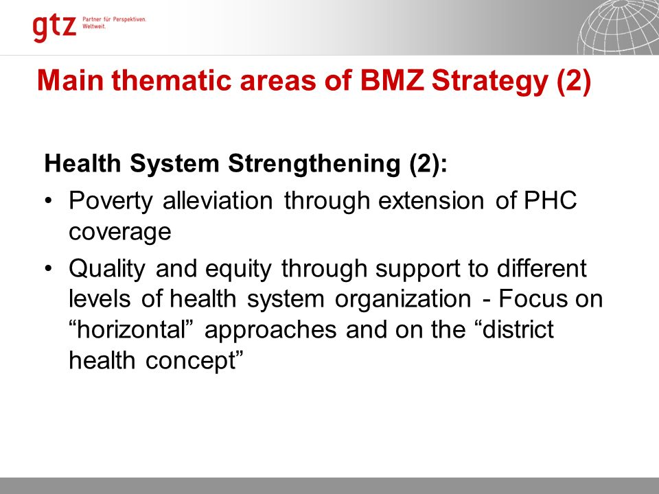 12.10.2015 Seite 8 Main thematic areas of BMZ Strategy (2) Health System Strengthening (2): Poverty alleviation through extension of PHC coverage Quality and equity through support to different levels of health system organization - Focus on horizontal approaches and on the district health concept