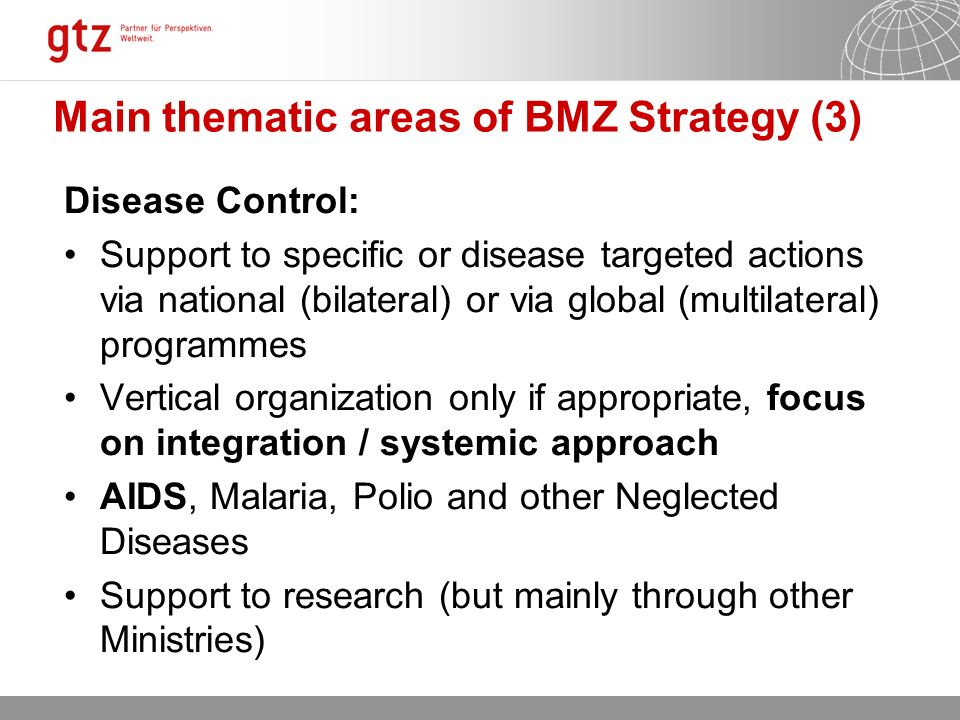 12.10.2015 Seite 9 Main thematic areas of BMZ Strategy (3) Disease Control: Support to specific or disease targeted actions via national (bilateral) or via global (multilateral) programmes Vertical organization only if appropriate, focus on integration / systemic approach AIDS, Malaria, Polio and other Neglected Diseases Support to research (but mainly through other Ministries)