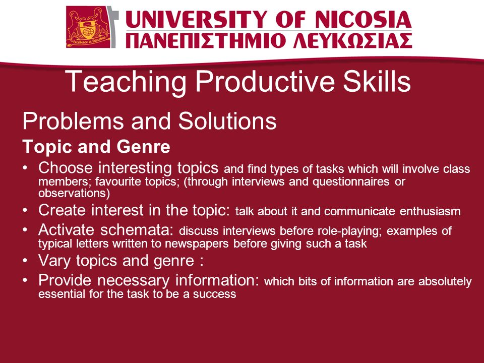 Teaching Productive Skills Problems and Solutions Topic and Genre Choose interesting topics and find types of tasks which will involve class members; favourite topics; (through interviews and questionnaires or observations) Create interest in the topic: talk about it and communicate enthusiasm Activate schemata: discuss interviews before role-playing; examples of typical letters written to newspapers before giving such a task Vary topics and genre : Provide necessary information: which bits of information are absolutely essential for the task to be a success