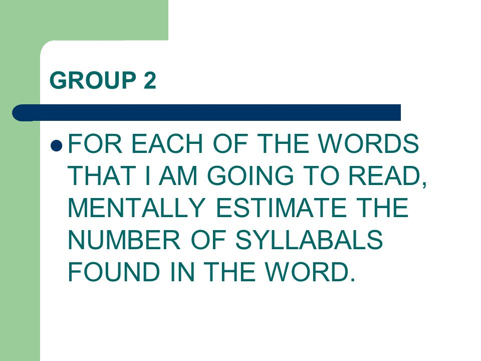 GROUP 2 FOR EACH OF THE WORDS THAT I AM GOING TO READ, MENTALLY ESTIMATE THE NUMBER OF SYLLABALS FOUND IN THE WORD.