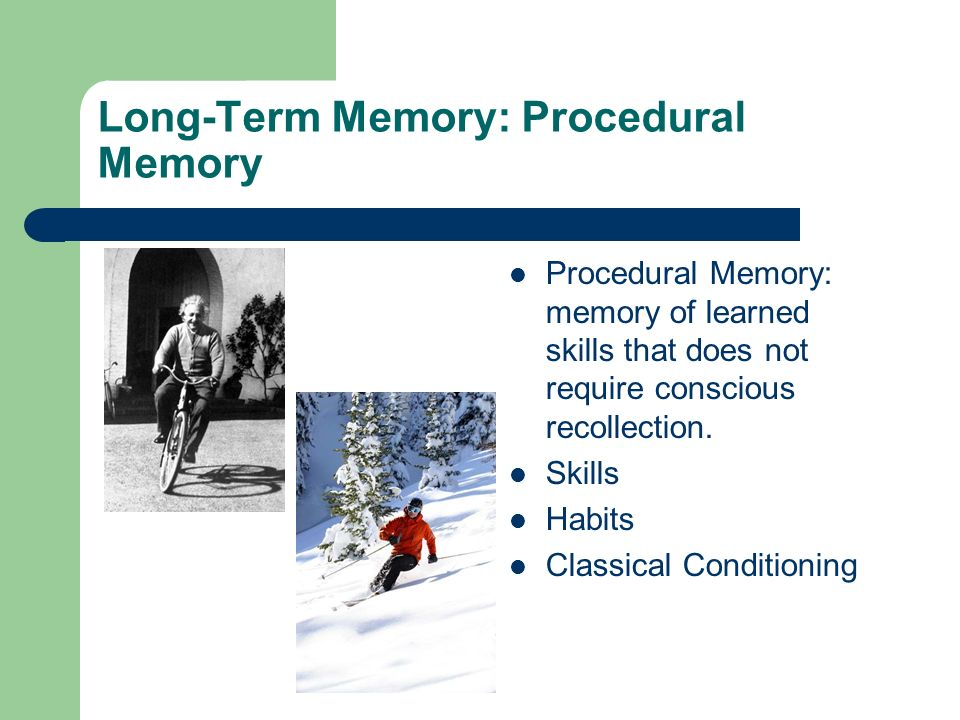 Long-Term Memory: Procedural Memory Procedural Memory: memory of learned skills that does not require conscious recollection.