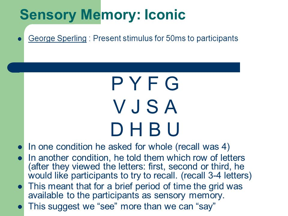 Sensory Memory: Iconic George Sperling : Present stimulus for 50ms to participants George Sperling P Y F G V J S A D H B U In one condition he asked for whole (recall was 4) In another condition, he told them which row of letters (after they viewed the letters: first, second or third, he would like participants to try to recall.