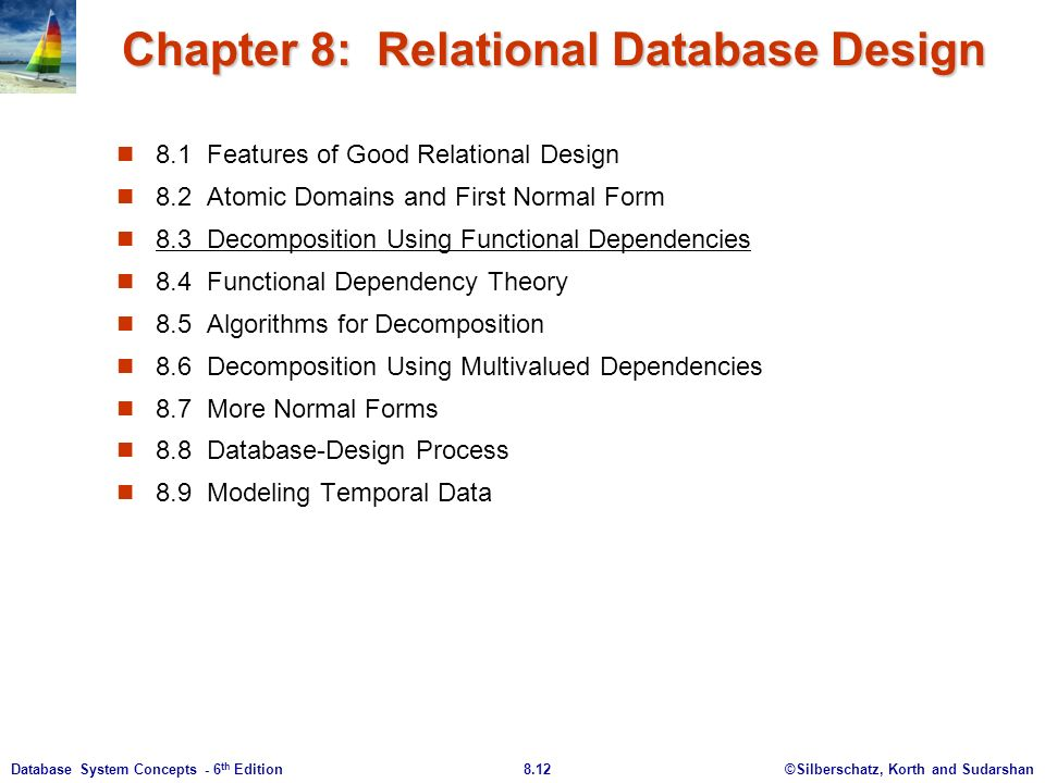 ©Silberschatz, Korth and Sudarshan8.12Database System Concepts - 6 th Edition Chapter 8: Relational Database Design 8.1 Features of Good Relational Design 8.2 Atomic Domains and First Normal Form 8.3 Decomposition Using Functional Dependencies 8.4 Functional Dependency Theory 8.5 Algorithms for Decomposition 8.6 Decomposition Using Multivalued Dependencies 8.7 More Normal Forms 8.8 Database-Design Process 8.9 Modeling Temporal Data