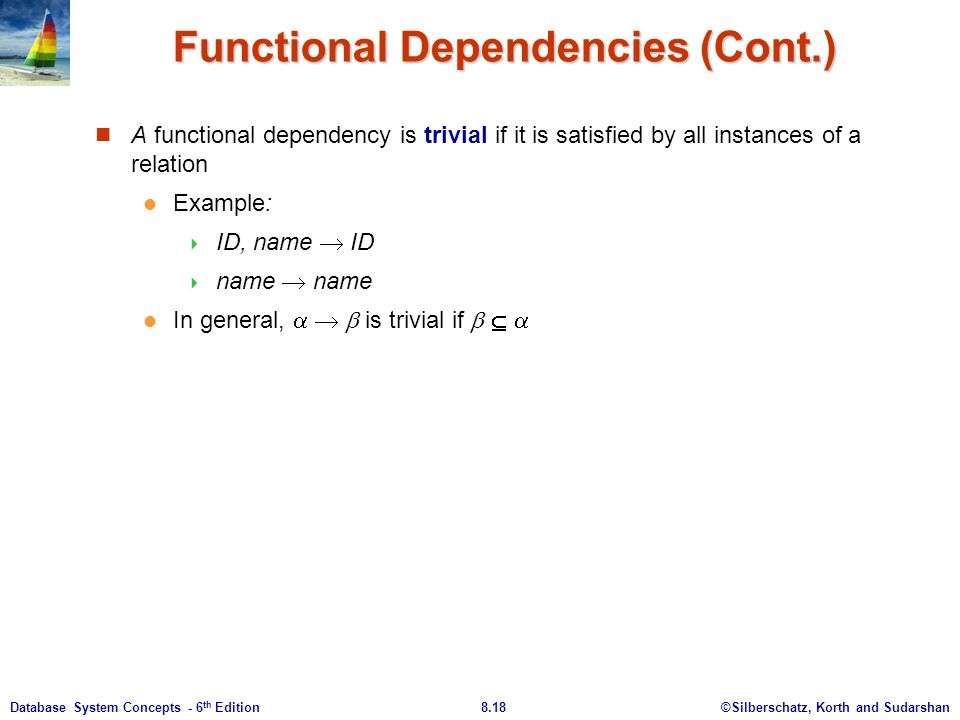 ©Silberschatz, Korth and Sudarshan8.18Database System Concepts - 6 th Edition Functional Dependencies (Cont.) A functional dependency is trivial if it is satisfied by all instances of a relation Example:  ID, name  ID  name  name In general,    is trivial if   