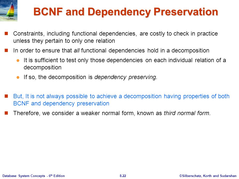 ©Silberschatz, Korth and Sudarshan8.22Database System Concepts - 6 th Edition BCNF and Dependency Preservation Constraints, including functional dependencies, are costly to check in practice unless they pertain to only one relation In order to ensure that all functional dependencies hold in a decomposition It is sufficient to test only those dependencies on each individual relation of a decomposition If so, the decomposition is dependency preserving.