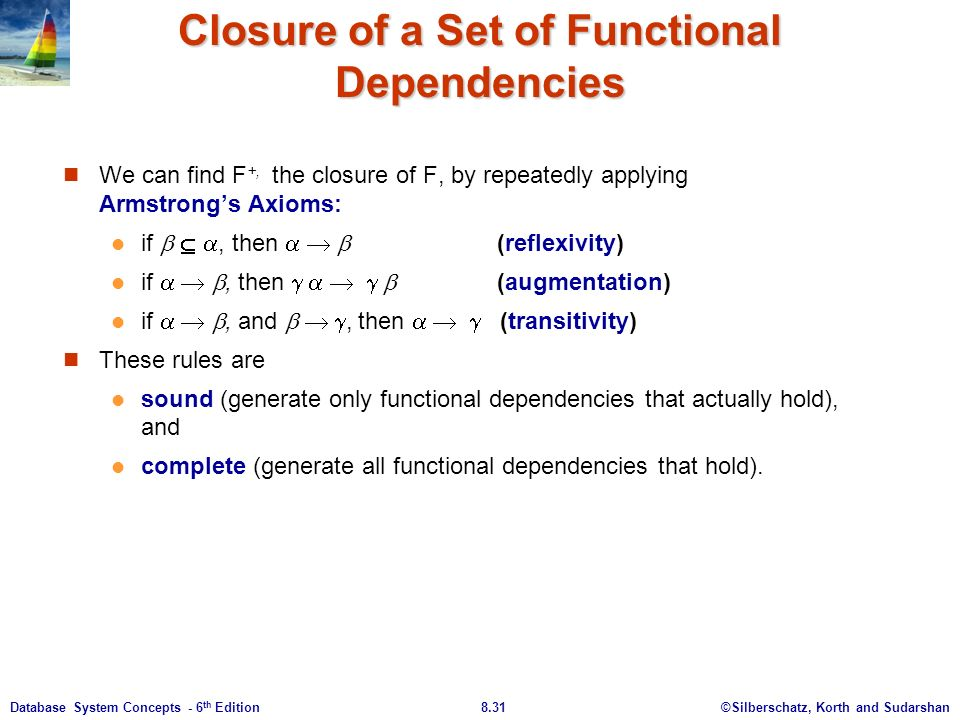 ©Silberschatz, Korth and Sudarshan8.31Database System Concepts - 6 th Edition Closure of a Set of Functional Dependencies We can find F +, the closure of F, by repeatedly applying Armstrong's Axioms: if   , then    (reflexivity) if   , then      (augmentation) if   , and   , then    (transitivity) These rules are sound (generate only functional dependencies that actually hold), and complete (generate all functional dependencies that hold).