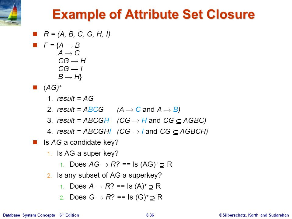 ©Silberschatz, Korth and Sudarshan8.36Database System Concepts - 6 th Edition Example of Attribute Set Closure R = (A, B, C, G, H, I) F = {A  B A  C CG  H CG  I B  H} (AG) + 1.result = AG 2.result = ABCG(A  C and A  B) 3.result = ABCGH(CG  H and CG  AGBC) 4.result = ABCGHI(CG  I and CG  AGBCH) Is AG a candidate key.