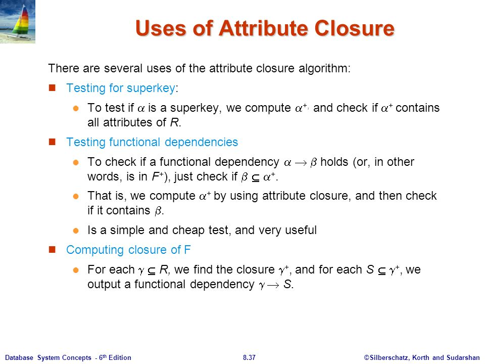 ©Silberschatz, Korth and Sudarshan8.37Database System Concepts - 6 th Edition Uses of Attribute Closure There are several uses of the attribute closure algorithm: Testing for superkey: To test if  is a superkey, we compute  +, and check if  + contains all attributes of R.