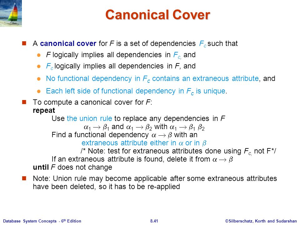 ©Silberschatz, Korth and Sudarshan8.41Database System Concepts - 6 th Edition Canonical Cover A canonical cover for F is a set of dependencies F c such that F logically implies all dependencies in F c, and F c logically implies all dependencies in F, and No functional dependency in F c contains an extraneous attribute, and Each left side of functional dependency in F c is unique.