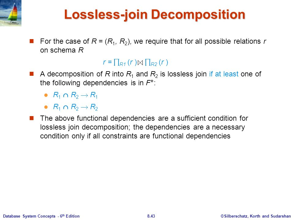 ©Silberschatz, Korth and Sudarshan8.43Database System Concepts - 6 th Edition Lossless-join Decomposition For the case of R = (R 1, R 2 ), we require that for all possible relations r on schema R r =  R1 (r )  R2 (r ) A decomposition of R into R 1 and R 2 is lossless join if at least one of the following dependencies is in F + : R 1  R 2  R 1 R 1  R 2  R 2 The above functional dependencies are a sufficient condition for lossless join decomposition; the dependencies are a necessary condition only if all constraints are functional dependencies