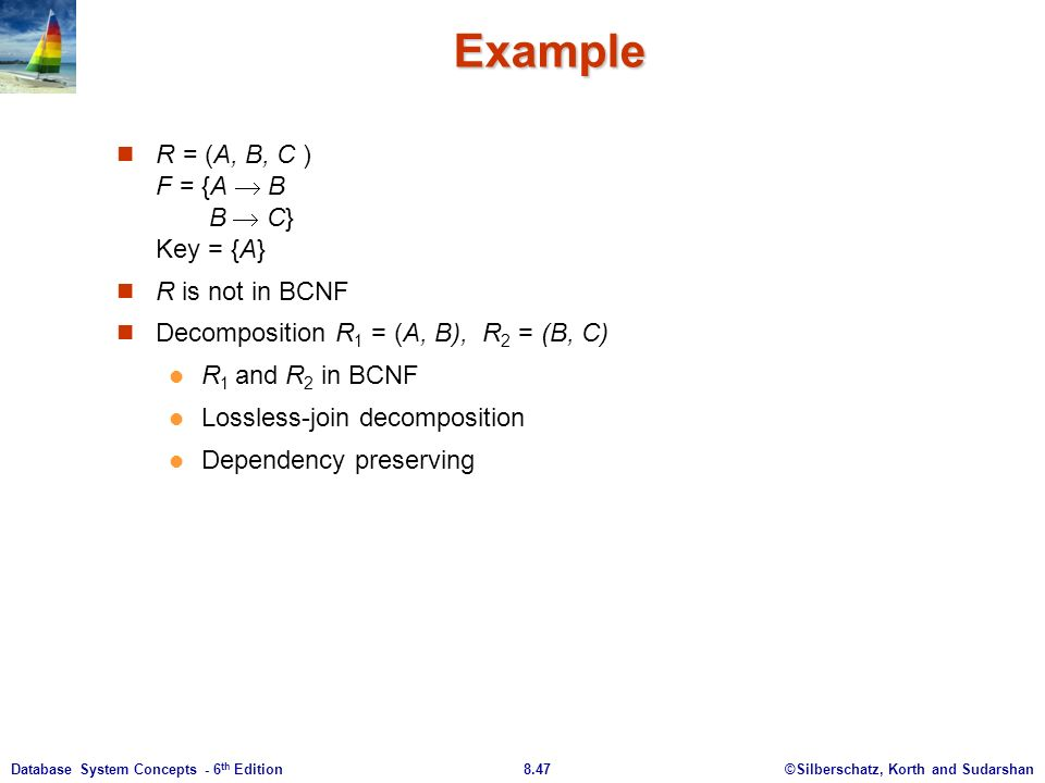 ©Silberschatz, Korth and Sudarshan8.47Database System Concepts - 6 th Edition Example R = (A, B, C ) F = {A  B B  C} Key = {A} R is not in BCNF Decomposition R 1 = (A, B), R 2 = (B, C) R 1 and R 2 in BCNF Lossless-join decomposition Dependency preserving