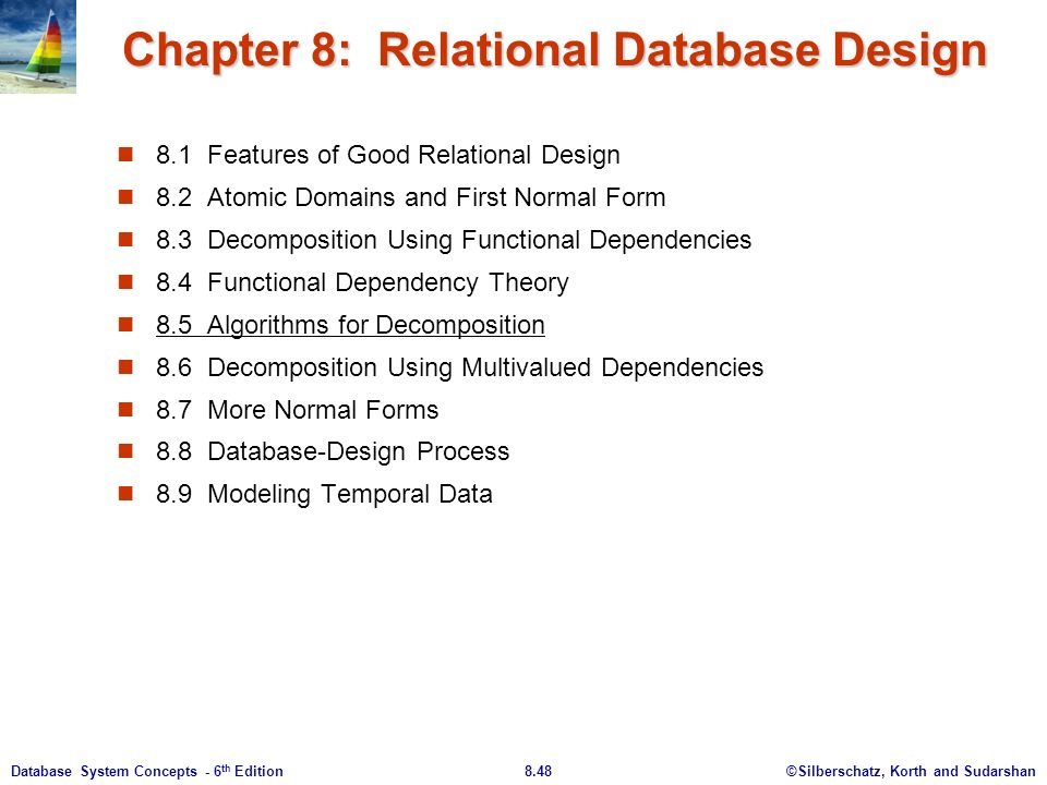 ©Silberschatz, Korth and Sudarshan8.48Database System Concepts - 6 th Edition Chapter 8: Relational Database Design 8.1 Features of Good Relational Design 8.2 Atomic Domains and First Normal Form 8.3 Decomposition Using Functional Dependencies 8.4 Functional Dependency Theory 8.5 Algorithms for Decomposition 8.6 Decomposition Using Multivalued Dependencies 8.7 More Normal Forms 8.8 Database-Design Process 8.9 Modeling Temporal Data