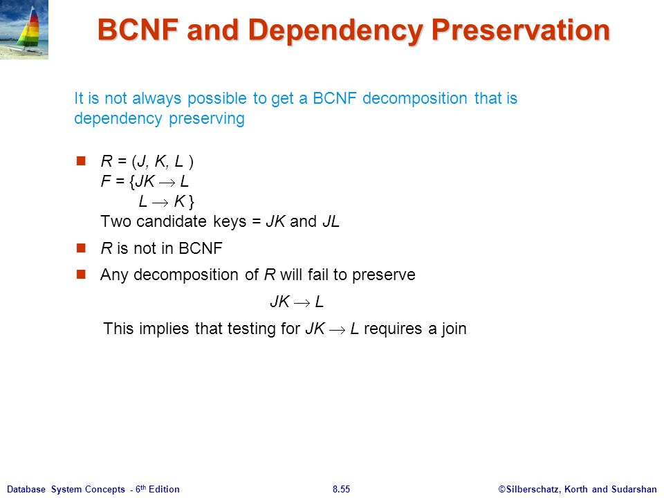 ©Silberschatz, Korth and Sudarshan8.55Database System Concepts - 6 th Edition BCNF and Dependency Preservation R = (J, K, L ) F = {JK  L L  K } Two candidate keys = JK and JL R is not in BCNF Any decomposition of R will fail to preserve JK  L This implies that testing for JK  L requires a join It is not always possible to get a BCNF decomposition that is dependency preserving